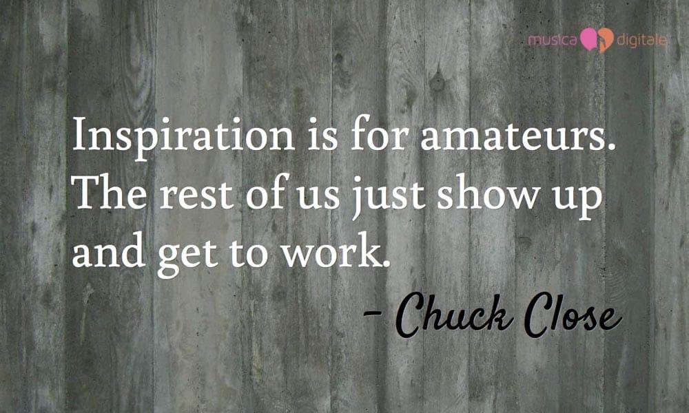 La frase di Chuck Close si adatta così bene anche alla musica.